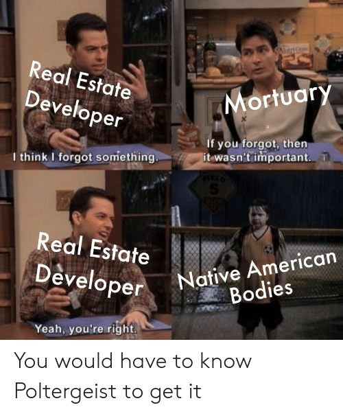 Native American: A  Real Estate  Mortuary  Developer  If you forgot, then  it wasn't important  I think I forgot something.  5  Real Estate  Native American  Bodies  Developer  Yeah, you're right You would have to know Poltergeist to get it