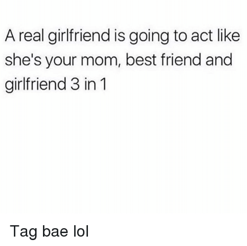 Bae, Best Friend, and Funny: A real girlfriend is going to act like  she's your mom, best friend and  girlfriend 3 in 1 Tag bae lol