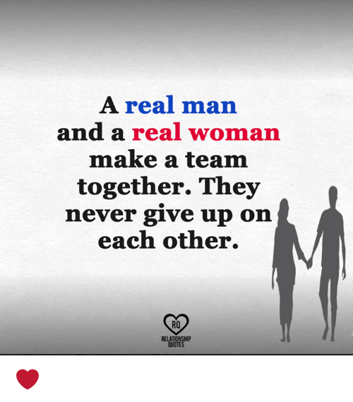 Memes, Quotes, and A Real Woman: A real man  and a real woman  make a team  together. They  nev  er give up on  each other.  RO  RELATIONSHIP  QUOTES ❤️