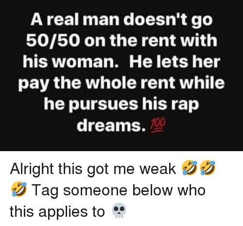 Memes, Rap, and Tag Someone: A real man doesn't go  50/50 on the rent with  his woman. He lets her  pay the whole rent while  he pursues his rap  dreams. 10 Alright this got me weak 🤣🤣🤣 Tag someone below who this applies to 💀