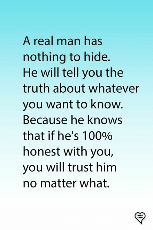 Memes, Truth, and 🤖: A real man has  nothing to hide.  He will tell you the  truth about whatever  you want to know.  Because he knows  that if he's 1 0090  honest with you,  you will trust him  no matter what.