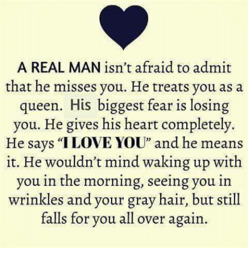 """Memes, Queen, and Hair: A REAL MAN isn't afraid to admit  that he misses you. He treats you as a  queen. His biggest fear is losing  you. He gives his heart completely.  He says """"ILOVE YOU"""" and he means  it. He wouldn't mind waking up with  you in the morning, seeing you in  wrinkles and your gray hair, but still  falls for you all over again."""