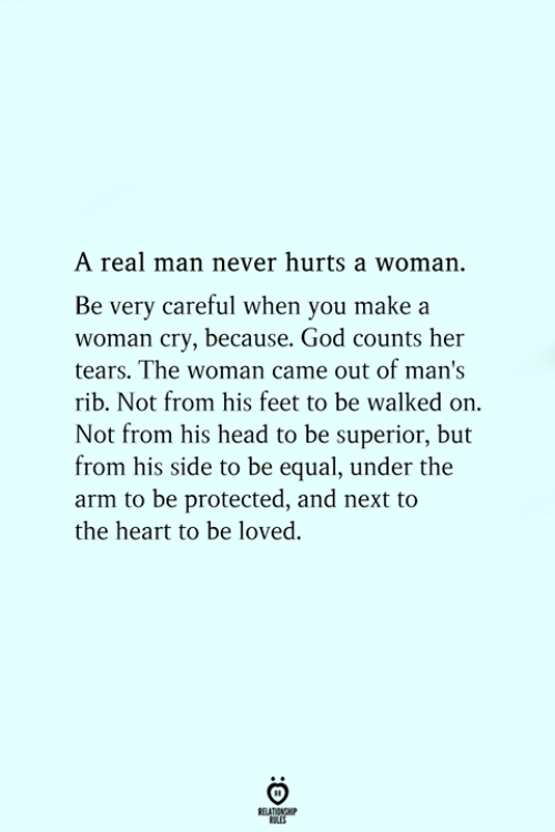God, Head, and Heart: A real man never hurts a woman.  Be very careful when you make a  woman cry, because. God counts her  tears. The woman came out of man's  rib. Not from his feet to be walked on.  Not from his head to be superior, but  from his side to be equal, under the  arm to be protected, and next to  the heart to be loved.