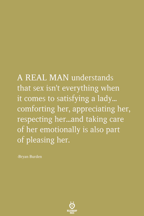 bryan: A REAL MAN understands  that sex isn't everything when  it comes to satisfying a lady  comforting her, appreciating her,  respecting her...and taking care  of her emotionally is also part  of pleasing her.  ...  -Bryan Burden