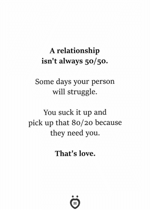 You Suck It: A relationship  isn't always 50/50.  Some days your person  will struggle.  You suck it up and  pick up that 80/20 because  they need you.  That's love