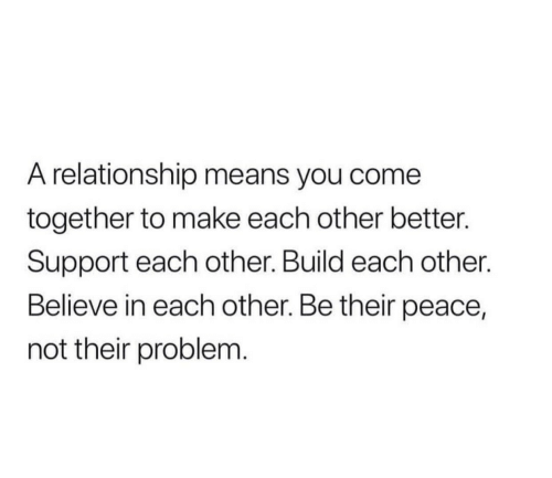Peace, Means, and Believe: A relationship means you come  together to make each other better.  Support each other. Build each other.  Believe in each other. Be their peace,  not their problem