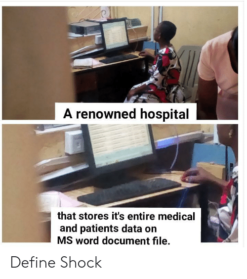 Define: A renowned hospital  that stores it's entire medical  and patients data on  MS word document file. Define Shock