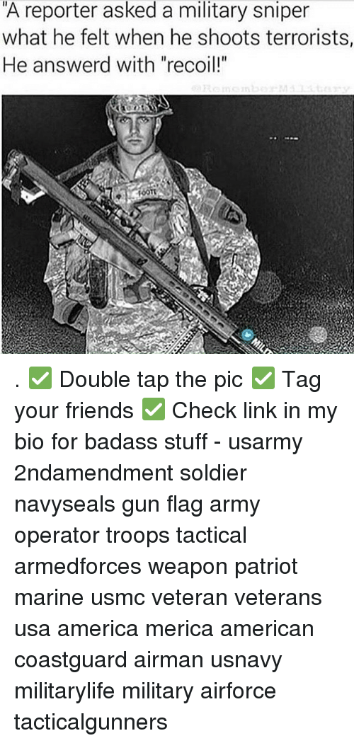 """America, Friends, and Memes: A reporter asked a military sniper  what he felt when he shoots terrorists,  He answerd with """"recoil!"""" . ✅ Double tap the pic ✅ Tag your friends ✅ Check link in my bio for badass stuff - usarmy 2ndamendment soldier navyseals gun flag army operator troops tactical armedforces weapon patriot marine usmc veteran veterans usa america merica american coastguard airman usnavy militarylife military airforce tacticalgunners"""