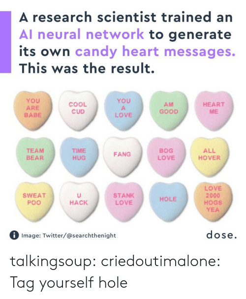 Neural: A research scientist trained an  Al neural network to generate  its own candy heart messages.  This was the result.  YoU  ARE  BABE  YOU  COOL  CUD  AM  GOOD  HEART  ME  LOVE  TEAM  BEAR  TIME  HUG  BOG  LOVE  ALL  HOVER  FANG  LOVE  2000  HOGS  YEA  SWEAT  Poo  STANK  LOVE  HOLE  HACK  Image: Twitter/@searchthenight  dose talkingsoup:  criedoutimalone: Tag yourself hole
