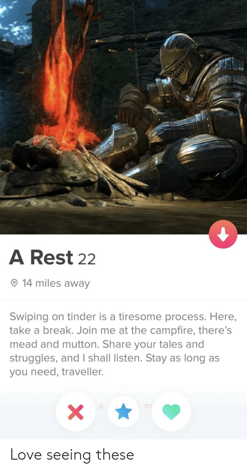 Take A Break: A Rest 22  14 miles away  Swiping on tinder is a tiresome process. Here,  take a break. Join me at the campfire, there's  mead and mutton. Share your tales and  struggles, and I shall listen. Stay as long as  you need, traveller.  X  A Love seeing these