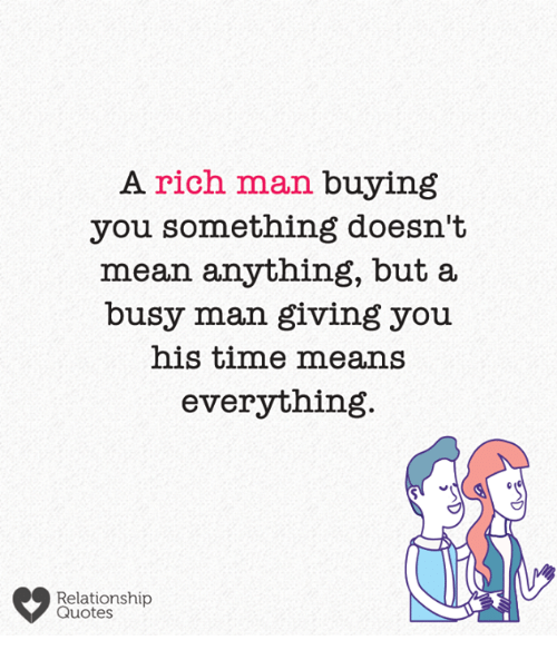 Rich Man: A rich man buying  you something doesn't  mean anything, but a  busy man giving you  his time means  everything  Relationship  Quotes