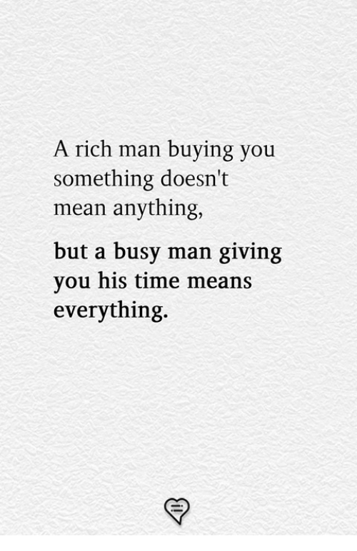 Rich Man: A rich man buying you  something doesn't  mean anything,  but a busy man giving  you his time means  everything.