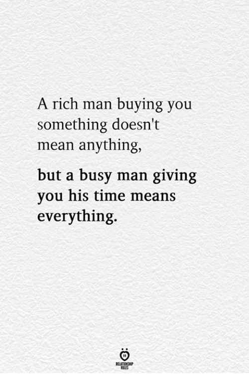 Rich Man: A rich man buying you  something doesn't  mean anything,  but a busy man giving  you his time means  everything.  RELATIONG