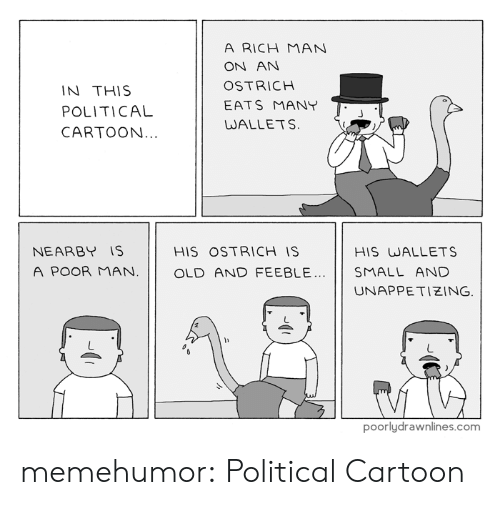 Rich Man: A RICH MAN  ON AN  OSTRICH  IN THIS  EATS MANY  POLITICAL  WALLETS.  CARTOON...  NEARBY IS  HIS OSTRICH IS  HIS WALLETS  A POOR MAN.  OLD AND FEEBLE.  SMALL AND  UNAPPETIZING.  poorlydrawnlines.com memehumor:  Political Cartoon