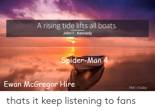 Spider, SpiderMan, and Ewan McGregor: A rising tide lifts all boats.  John F. Kennedy  Spider-Man 4  Ewan McGregor Hire  PMfor Today thats it keep listening to fans