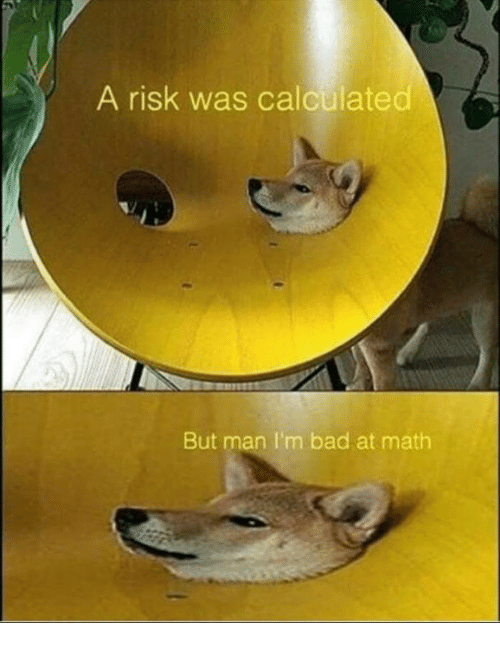 Bad At Math: A risk was calculated  But man I'm bad at math