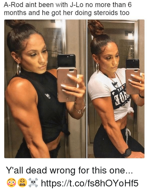 j lo: A-Rod aint been with J-Lo no more than 6  months and he got her doing steroids too Y'all dead wrong for this one...😳😩☠️ https://t.co/fs8hOYoHf5