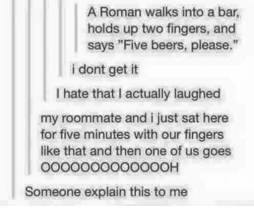 "Romanized: A Roman walks into a bar,  holds up two fingers, and  says ""Five beers, please.""  i dont get it  I hate that I actually laughed  my roommate and i just sat here  for five minutes with our fingers  like that and then one of us goes  o0000000O00OOH  Someone explain this to me"