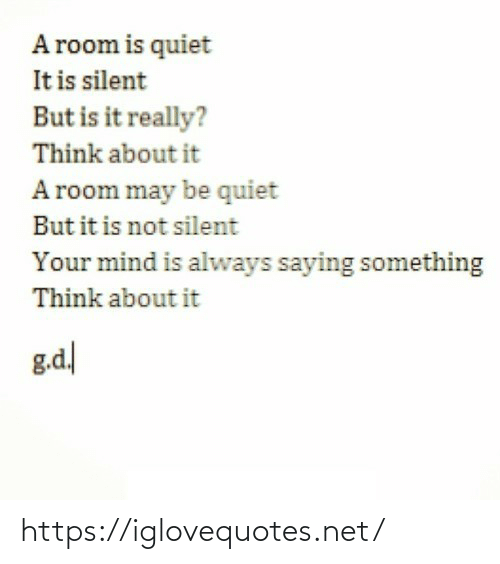 Quiet, Mind, and Net: A room is quiet  It is silent  But is it really?  Think about it  A room may be quiet  But it is not silent  Your mind is always saying something  Think about it  g.d https://iglovequotes.net/
