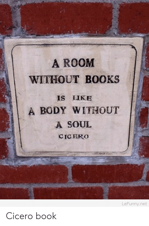 Cic: A ROOM  WITHOUT BOOKS  IS LIKE  A BODY WITHOUT  A SOUL  CIC ERO  LeFunny.net Cicero book