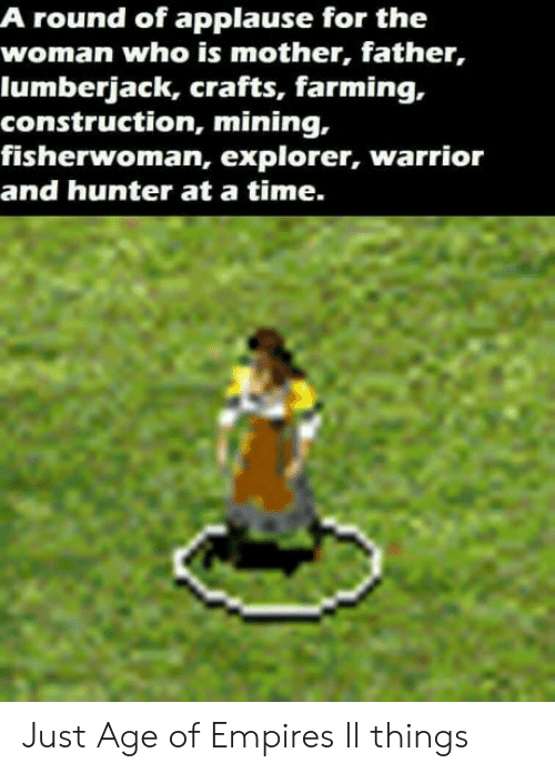 empires: A round of applause for the  woman who is mother, father,  lumberjack, crafts, farming,.  construction, mining,  fisherwoman, explorer, warrior  and hunter at a time. Just Age of Empires ll things