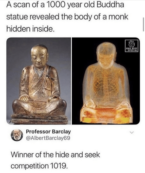 The Body: A scan of a 1000 year  old Buddha  statue revealed the body of a monk  hidden inside.  ONO BODY  Professor Barclay  @AlbertBarclay69  Winner of the hide and seek  competition 1019.