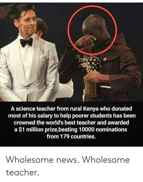 News, Teacher, and Best: A science teacher from rural Kenya who donated  most of his salary to help poorer students has been  crowned the world's best teacher and awarded  a $1 million prize,beating 10000 nominations  from 179 countries. Wholesome news. Wholesome teacher.