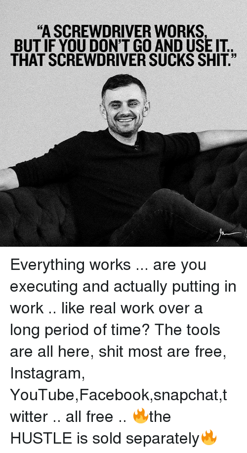 """Solde: """"A SCREWDRIVER WORKS  BUT IF YOU DON'T GO AND USE IT  THAT SCREWDRIVER SUCKS SHIT"""" Everything works ... are you executing and actually putting in work .. like real work over a long period of time? The tools are all here, shit most are free, Instagram, YouTube,Facebook,snapchat,twitter .. all free .. 🔥the HUSTLE is sold separately🔥"""