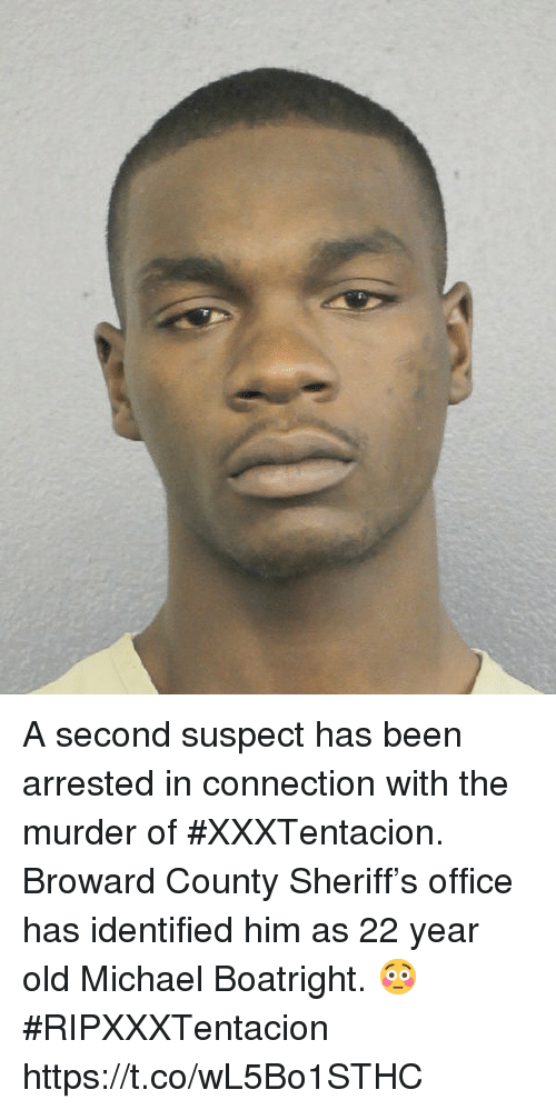 Xxxtentacion: A second suspect has been arrested in connection with the murder of #XXXTentacion. Broward County Sheriff's office has identified him as 22 year old Michael Boatright. 😳 #RIPXXXTentacion https://t.co/wL5Bo1STHC