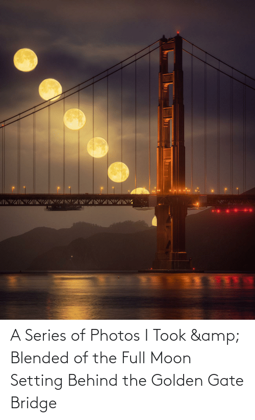 Moon: A Series of Photos I Took & Blended of the Full Moon Setting Behind the Golden Gate Bridge