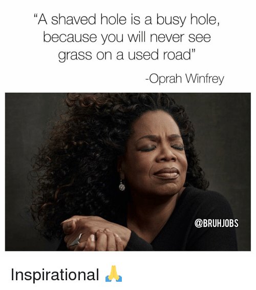 """Oprah Winfrey: """"A shaved hole is a busy hole,  because you will never see  grass on a used road""""  -Oprah Winfrey  @BRUHJOBS Inspirational 🙏"""
