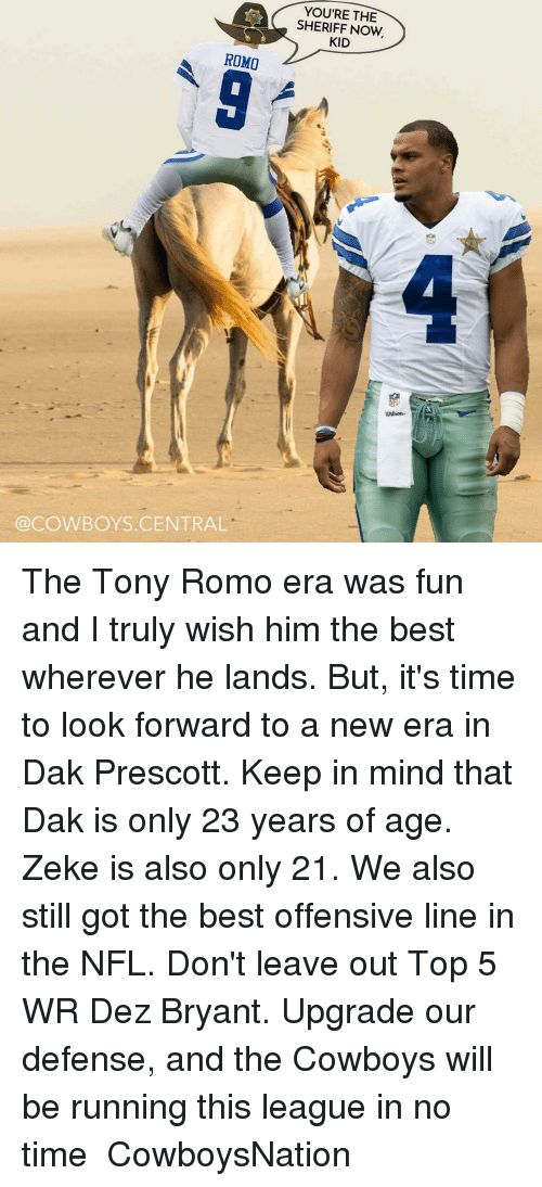 Dez Bryant, Memes, and 🤖: A SHERIFF NOW  YOU'RE THE  KID  ROMO  @COWBOYS CENTRAL The Tony Romo era was fun and I truly wish him the best wherever he lands. But, it's time to look forward to a new era in Dak Prescott. Keep in mind that Dak is only 23 years of age. Zeke is also only 21. We also still got the best offensive line in the NFL. Don't leave out Top 5 WR Dez Bryant. Upgrade our defense, and the Cowboys will be running this league in no time ✭ CowboysNation