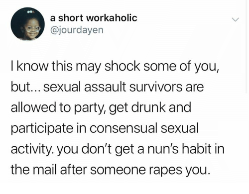 nuns: a short workaholic  @jourdayen  I know this may shock some of you,  but... sexual assault survivors are  allowed to party, get drunk and  participate in consensual sexual  activity. you don't get a nun's habit in  the mail after someone rapes you
