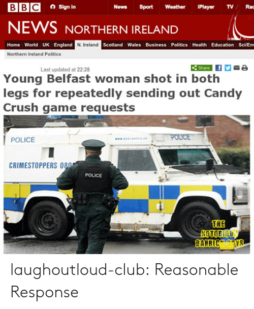 Candy, Candy Crush, and Club: a Sign in  News Sport Weather iPlayer TVRac  NEWS NORTHERN IRELAND  Home World UK England  N. Ireland  Scotland Wales Business Politics Health Education Sci/En  Northern Ireland Politics  Share  Last updated at 22:28  Young Belfast woman shot in both  legs for repeatedly sending out Candy  Crush game requests  POLICE  CRIMESTOPPERS 080  POLICE  THE laughoutloud-club:  Reasonable Response