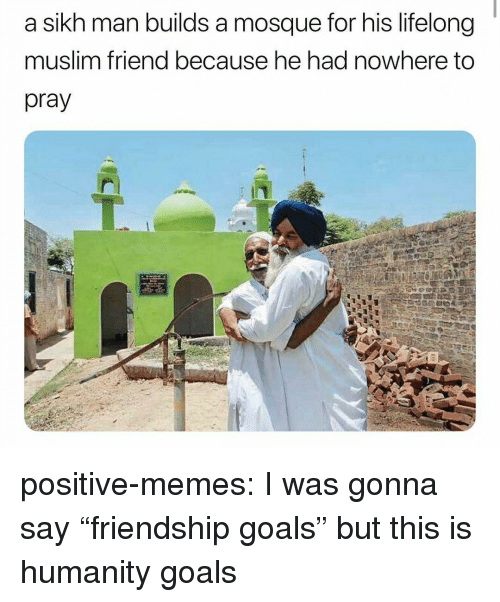"""Friendship Goals: a sikh man builds a mosque for his lifelong  muslim friend because he had nowhere to  pray positive-memes:  I was gonna say """"friendship goals"""" but this is humanity goals"""