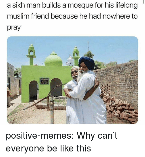 Be Like, Memes, and Muslim: a sikh man builds a mosque for his lifelong  muslim friend because he had nowhere to  pray positive-memes:  Why can't everyone be like this