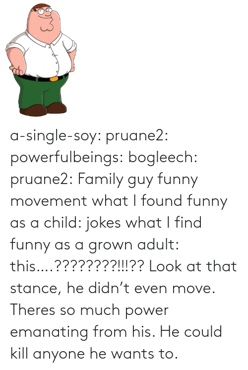 A Single: a-single-soy:  pruane2:  powerfulbeings:  bogleech:  pruane2: Family guy funny movement what I found funny as a child: jokes what I find funny as a grown adult: this….????????!!!??  Look at that stance, he didn't even move. Theres so much power emanating from his. He could kill anyone he wants to.