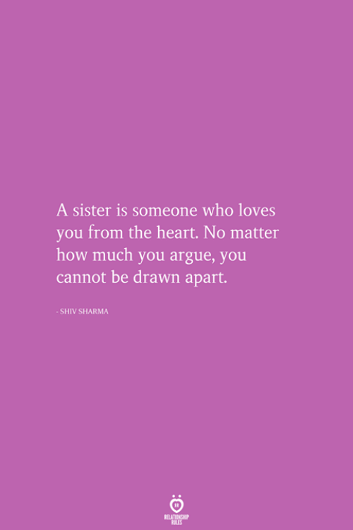 Arguing, Heart, and How: A sister is someone who loves  you from the heart. No matter  how much you argue, you  cannot be drawn apart.  SHIV SHARMA