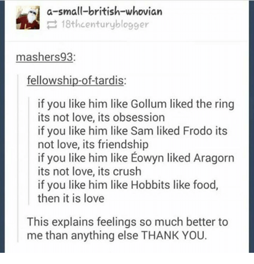 Aragorn: a-small-british-whovian  18th century blogger  mashers 93:  fellowship-of-tardis:  if you like him like Gollum liked the ring  its not love, its obsession  if you like him like Sam liked Frodo its  not love, its friendship  if you like him like Eowyn liked Aragorn  its not love, its crush  if you like him like Hobbits like food,  then it is love  This explains feelings so much better to  me than anything else THANK YOU.