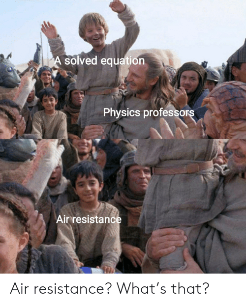 Equation: A solved equation  Physics professors  Air resistance Air resistance? What's that?