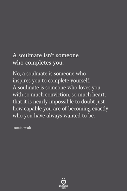 Heart, Doubt, and How: A soulmate isn't someone  who completes you.  No, a soulmate is someone who  inspires you to complete yourself.  A soulmate is someone who loves you  with so much conviction, so much heart,  that it is nearly impossible to doubt just  how capable you are of becoming exactly  who you have always wanted to be.  rambowsalt