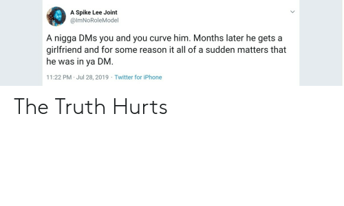 Curving: A Spike Lee Joint  @ImNoRoleMoel  A nigga DMs you and you curve him. Months later he gets a  girlfriend and for some reason it all of a sudden matters that  he was in ya DM.  11:22 PM Jul 28, 2019 Twitter for iPhone The Truth Hurts