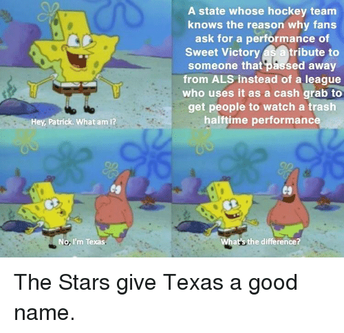 Hockey, Trash, and Good: A state whose hockey team  knows the reason why fans  ask for a performance of  Sweet Victory as a tribute to  someone that passed away  from ALS instead of a league  who uses it as a cash grab to  get people to watch a trash  halftime performanc  Hey, Patrick. What am I?  No, I'm Texas  at's the difference? The Stars give Texas a good name.