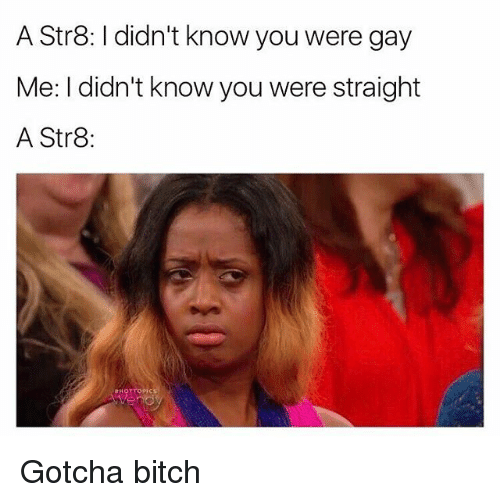 Bitch, Grindr, and Gay: A Str8: didn't know you were gay  Me: I didn't know you were straight  A Str8 Gotcha bitch