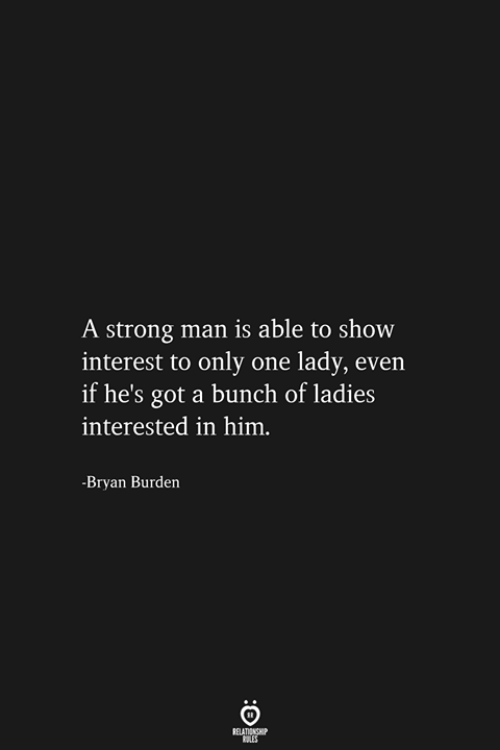 bryan: A strong man is able to show  interest to only one lady, even  if he's got a bunch of ladies  interested in him.  -Bryan Burden  RELATIONSHIP