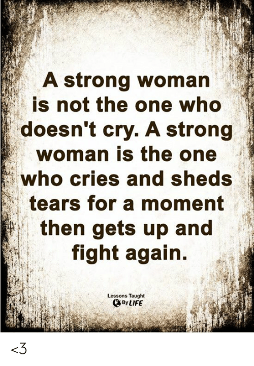 sheds: A strong woman  is not the one who  doesn't cry. A strong  woman is the one  who cries and sheds  tears for a moment  then gets up and  fight again.  Lessons Taught  By LIFE <3