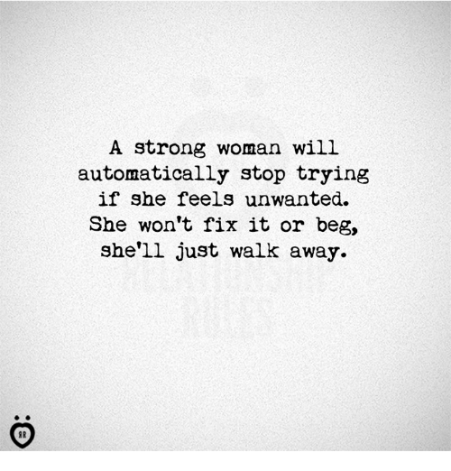Just Walk Away: A strong woman will  automatically stop trying  if she feels unwanted.  She won't fix it or beg,  she'll just walk away.