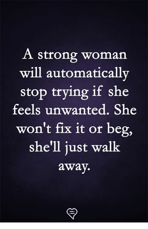 Memes, Strong, and A Strong Woman: A strong woman  will automatically  stop trying if she  feels unwanted. She  won't fix it or beg,  she'll just walk  away.