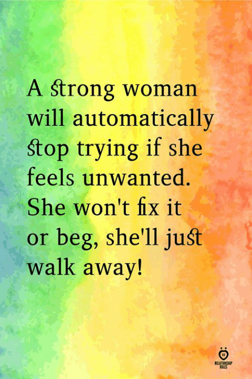 Strong, A Strong Woman, and Shell: A strong woman  will automatically  Stop trying if she  feels unwanted.  She won't fix it  or beg, she'll juśt  walk away!  ELATIN  RILES