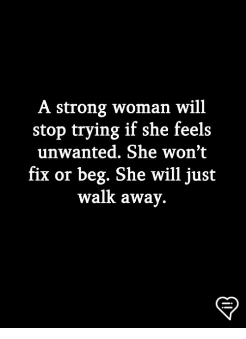 Just Walk Away: A strong woman will  stop trying if she feels  unwanted. She won't  fix or beg. She will just  walk away.